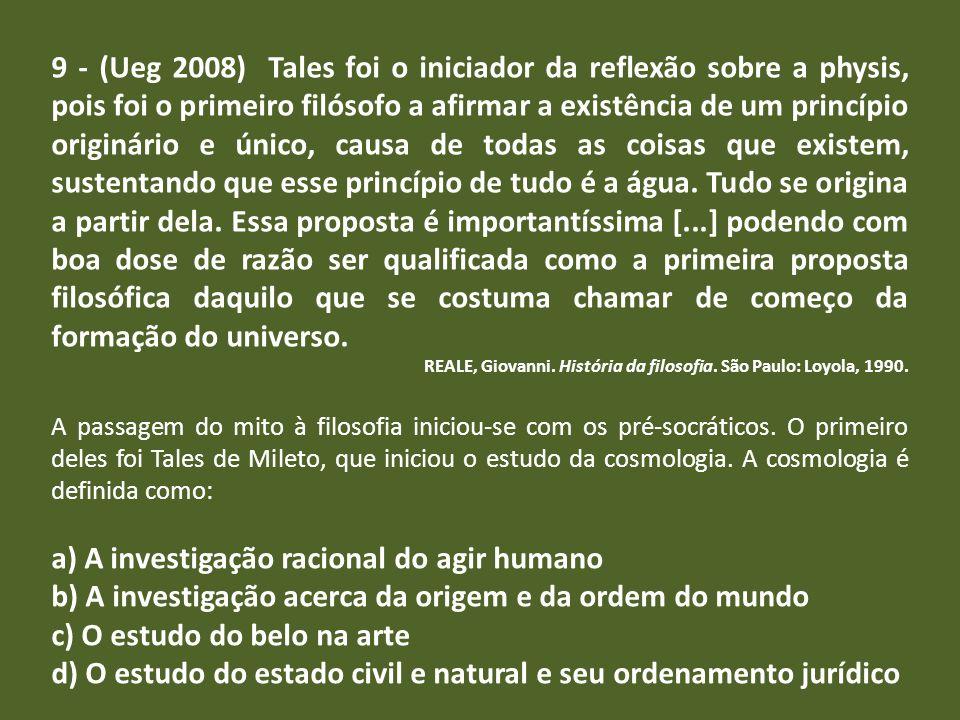 9 - (Ueg 2008) Tales foi o iniciador da reflexão sobre a physis, pois foi o primeiro filósofo a afirmar a existência de um princípio originário e únic