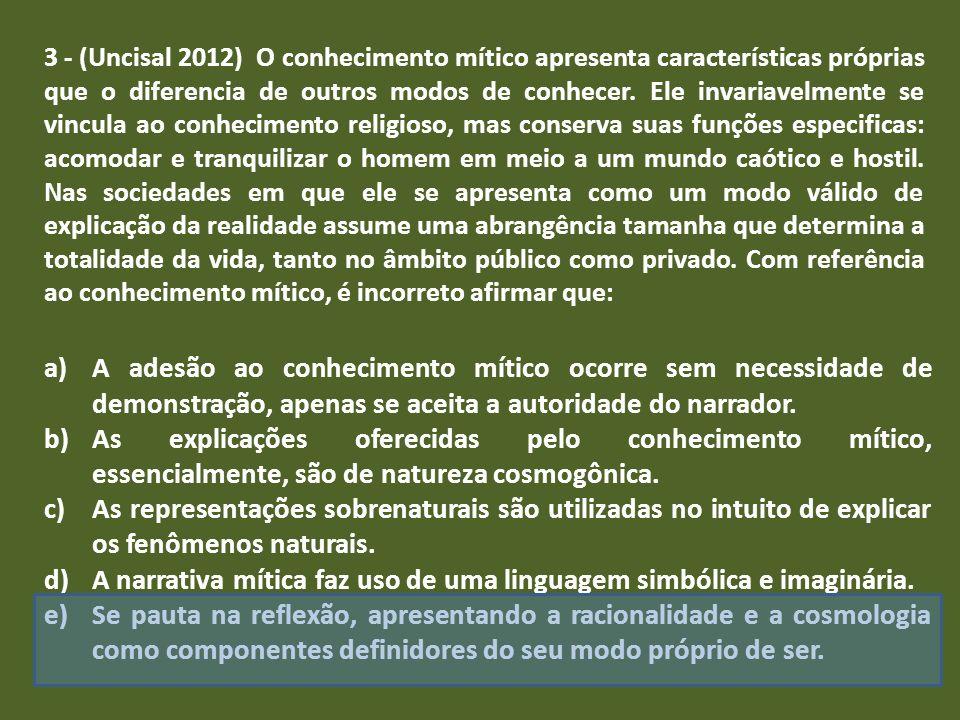 3 - (Uncisal 2012) O conhecimento mítico apresenta características próprias que o diferencia de outros modos de conhecer. Ele invariavelmente se vincu