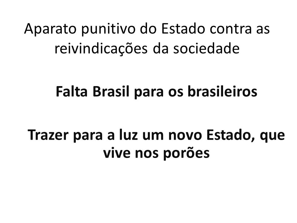 Aparato punitivo do Estado contra as reivindicações da sociedade Falta Brasil para os brasileiros Trazer para a luz um novo Estado, que vive nos porõe