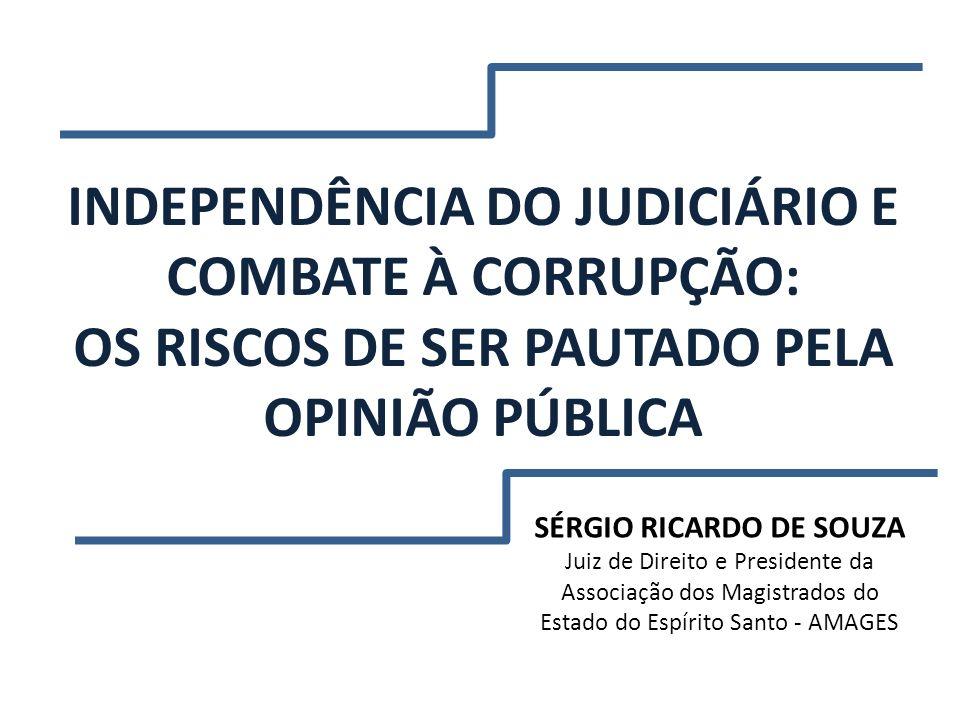 INDEPENDÊNCIA DO JUDICIÁRIO E COMBATE À CORRUPÇÃO: OS RISCOS DE SER PAUTADO PELA OPINIÃO PÚBLICA SÉRGIO RICARDO DE SOUZA Juiz de Direito e Presidente
