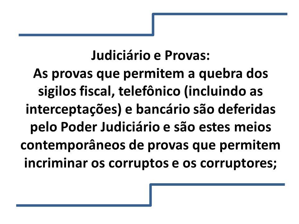 Judiciário e Provas: As provas que permitem a quebra dos sigilos fiscal, telefônico (incluindo as interceptações) e bancário são deferidas pelo Poder