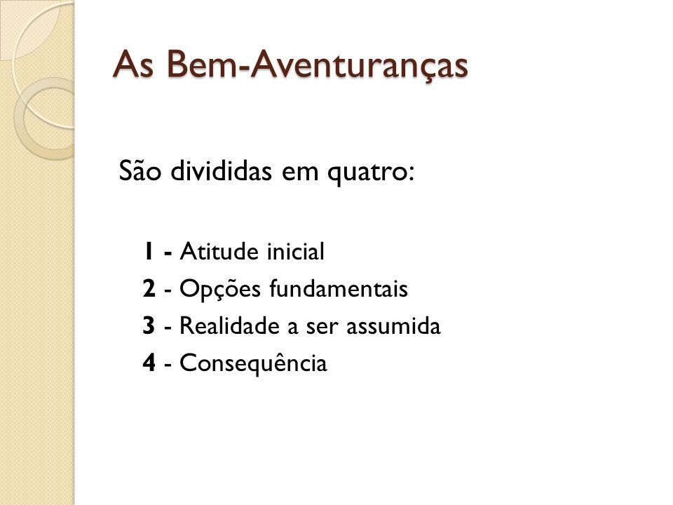 As Bem-Aventuranças São divididas em quatro: 1 - Atitude inicial 2 - Opções fundamentais 3 - Realidade a ser assumida 4 - Consequência