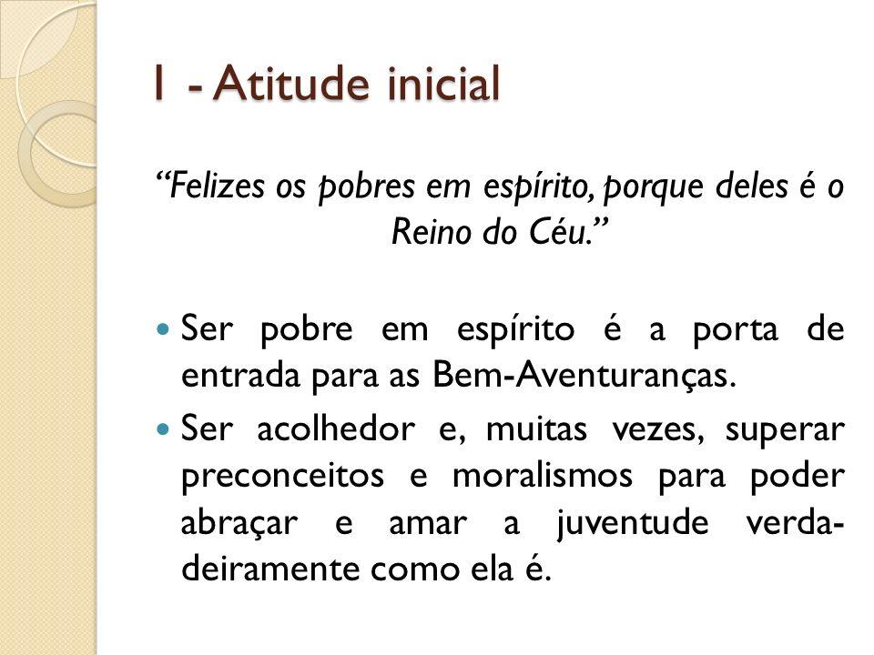 1 - Atitude inicial Felizes os pobres em espírito, porque deles é o Reino do Céu. Ser pobre em espírito é a porta de entrada para as Bem-Aventuranças.