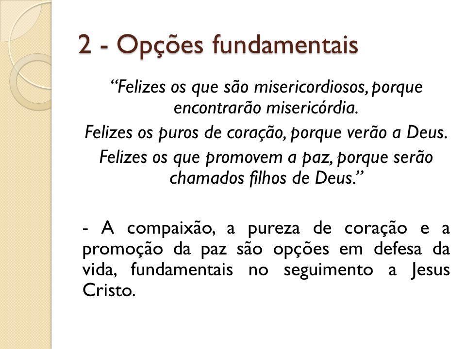 2 - Opções fundamentais Felizes os que são misericordiosos, porque encontrarão misericórdia. Felizes os puros de coração, porque verão a Deus. Felizes
