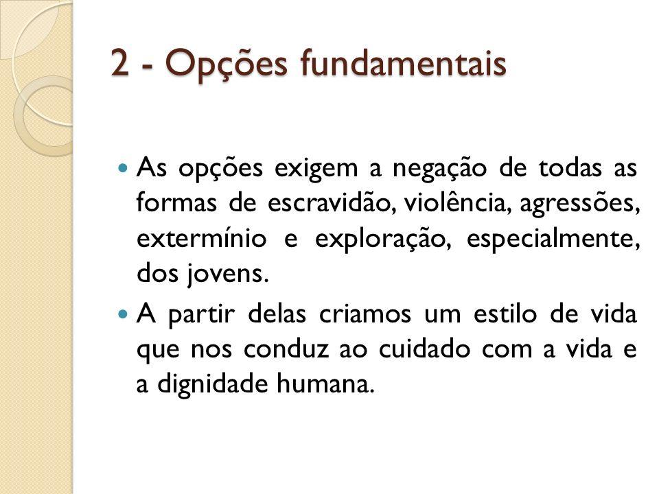 2 - Opções fundamentais As opções exigem a negação de todas as formas de escravidão, violência, agressões, extermínio e exploração, especialmente, dos