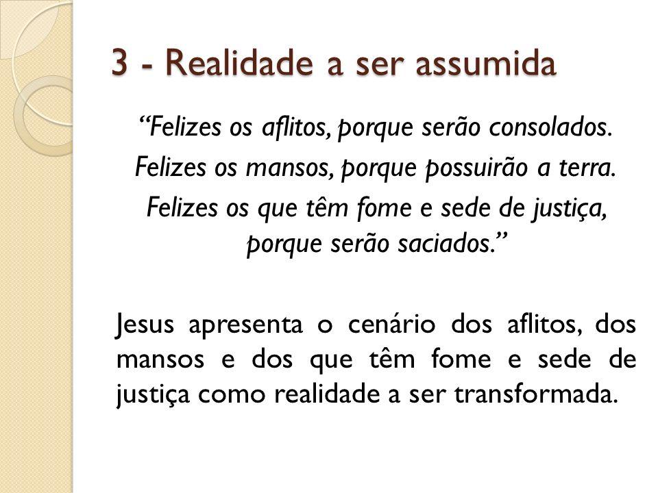 3 - Realidade a ser assumida Felizes os aflitos, porque serão consolados. Felizes os mansos, porque possuirão a terra. Felizes os que têm fome e sede