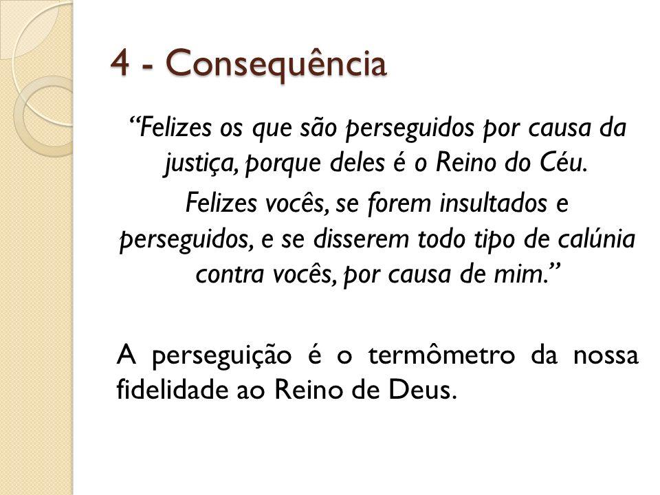 4 - Consequência Felizes os que são perseguidos por causa da justiça, porque deles é o Reino do Céu. Felizes vocês, se forem insultados e perseguidos,