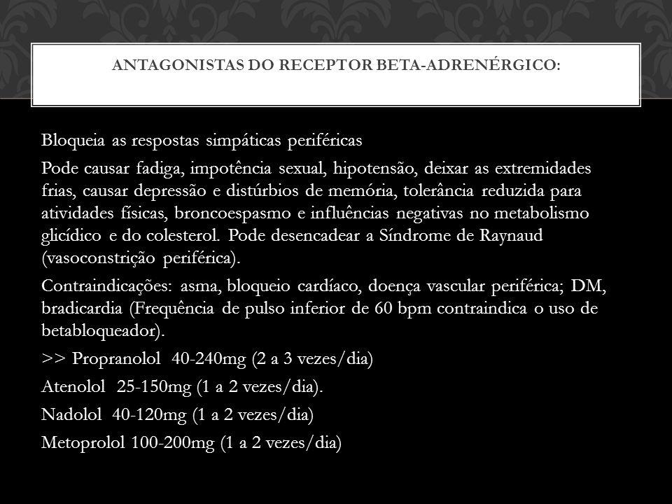 ANTAGONISTAS DO RECEPTOR BETA-ADRENÉRGICO: Bloqueia as respostas simpáticas periféricas Pode causar fadiga, impotência sexual, hipotensão, deixar as extremidades frias, causar depressão e distúrbios de memória, tolerância reduzida para atividades físicas, broncoespasmo e influências negativas no metabolismo glicídico e do colesterol.