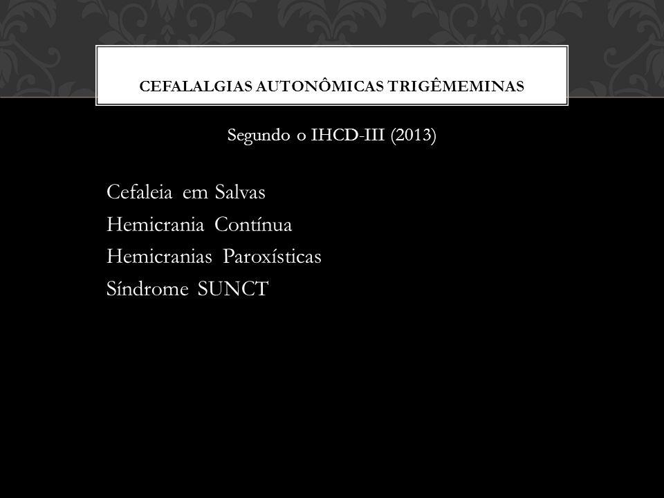 CEFALALGIAS AUTONÔMICAS TRIGÊMEMINAS Segundo o IHCD-III (2013) Cefaleia em Salvas Hemicrania Contínua Hemicranias Paroxísticas Síndrome SUNCT