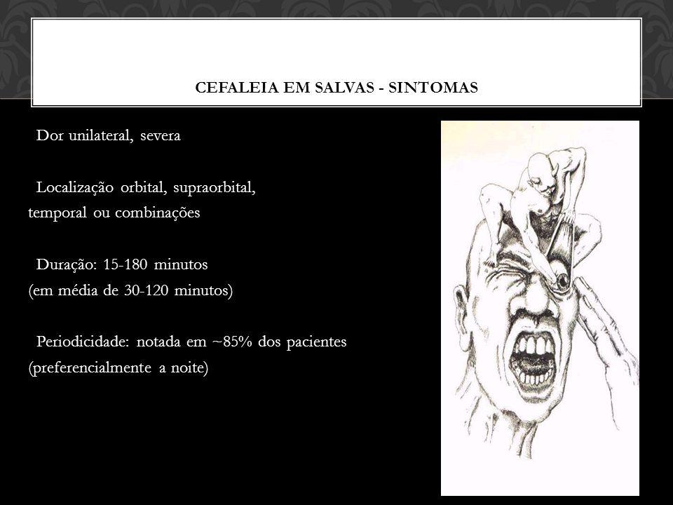 CEFALEIA EM SALVAS - SINTOMAS Dor unilateral, severa Localização orbital, supraorbital, temporal ou combinações Duração: 15-180 minutos (em média de 30-120 minutos) Periodicidade: notada em ~85% dos pacientes (preferencialmente a noite)