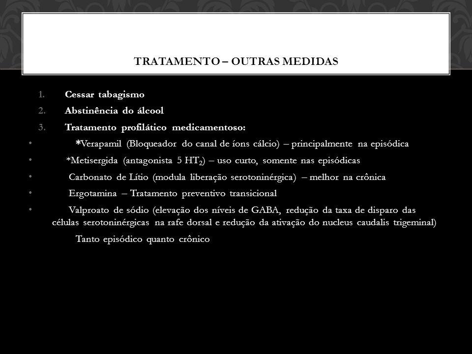 TRATAMENTO – OUTRAS MEDIDAS 1.Cessar tabagismo 2.Abstinência do álcool 3.Tratamento profilático medicamentoso: *Verapamil (Bloqueador do canal de íons cálcio) – principalmente na episódica *Metisergida (antagonista 5 HT 2 ) – uso curto, somente nas episódicas Carbonato de Lítio (modula liberação serotoninérgica) – melhor na crônica Ergotamina – Tratamento preventivo transicional Valproato de sódio (elevação dos níveis de GABA, redução da taxa de disparo das células serotoninérgicas na rafe dorsal e redução da ativação do nucleus caudalis trigeminal) Tanto episódico quanto crônico