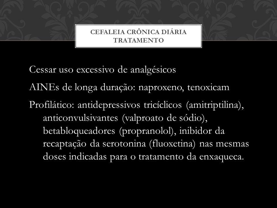 Cessar uso excessivo de analgésicos AINEs de longa duração: naproxeno, tenoxicam Profilático: antidepressivos tricíclicos (amitriptilina), anticonvulsivantes (valproato de sódio), betabloqueadores (propranolol), inibidor da recaptação da serotonina (fluoxetina) nas mesmas doses indicadas para o tratamento da enxaqueca.