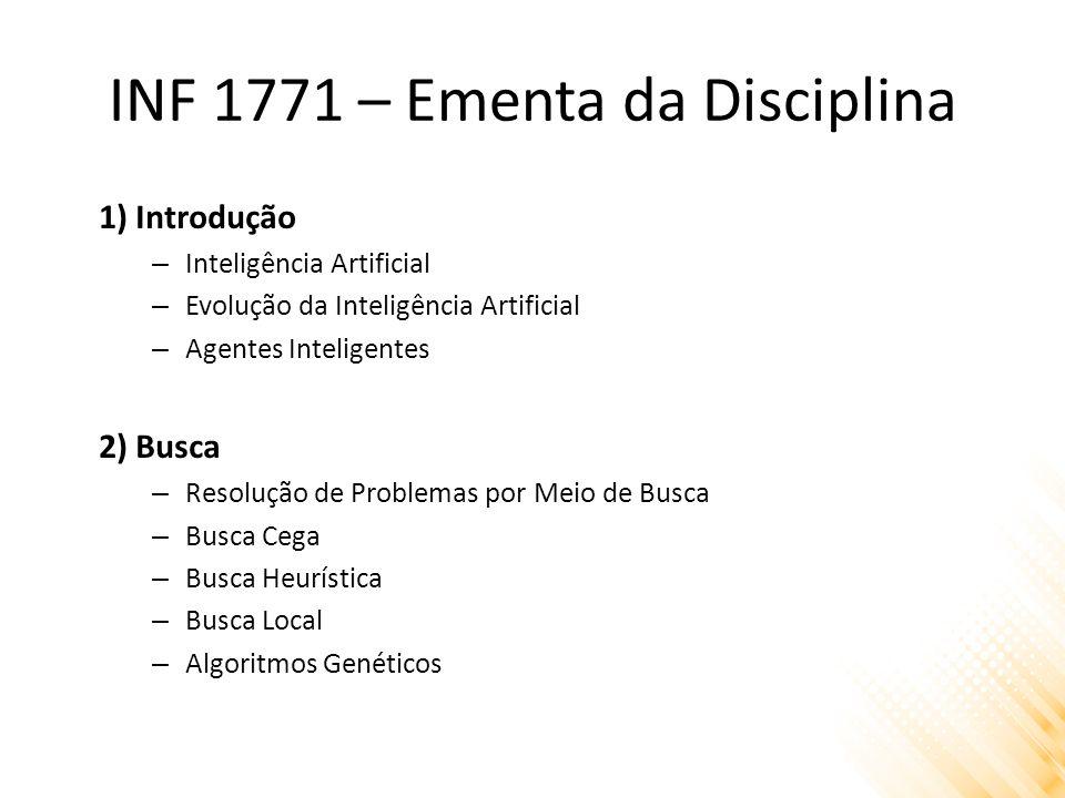 INF 1771 – Ementa da Disciplina 1) Introdução – Inteligência Artificial – Evolução da Inteligência Artificial – Agentes Inteligentes 2) Busca – Resolução de Problemas por Meio de Busca – Busca Cega – Busca Heurística – Busca Local – Algoritmos Genéticos