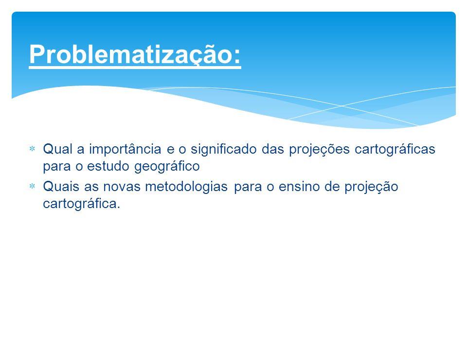 Problematização: Qual a importância e o significado das projeções cartográficas para o estudo geográfico Quais as novas metodologias para o ensino de