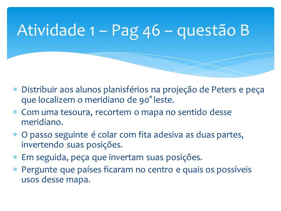 Distribuir aos alunos planisférios na projeção de Peters e peça que localizem o meridiano de 90° leste. Com uma tesoura, recortem o mapa no sentido de