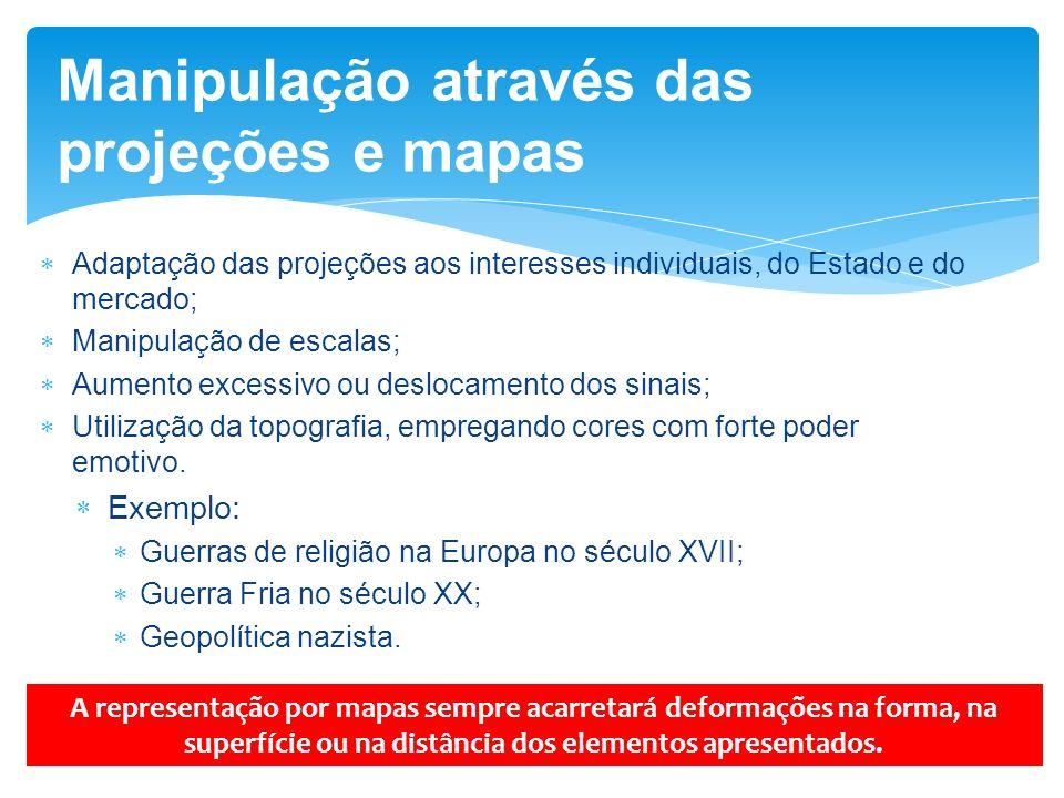 Manipulação através das projeções e mapas Adaptação das projeções aos interesses individuais, do Estado e do mercado; Manipulação de escalas; Aumento