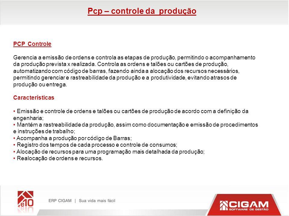 PCP Controle Gerencia a emissão de ordens e controla as etapas de produção, permitindo o acompanhamento da produção prevista x realizada. Controla as