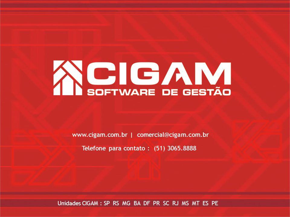 www.cigam.com.br  comercial@cigam.com.br Unidades CIGAM : SP, MG, RS, SC, PR, BA, RJ, DF, GO Telefone para contato : 51 – 3065.8888 www.cigam.com.br  