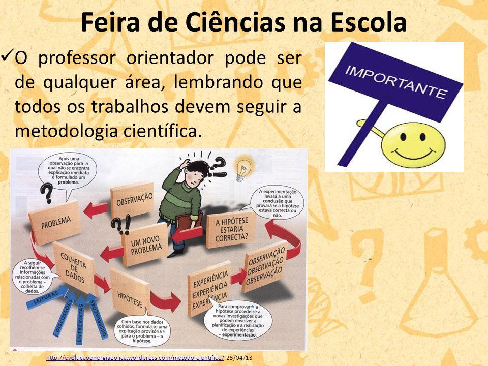 Feira de Ciências na Escola O professor orientador pode ser de qualquer área, lembrando que todos os trabalhos devem seguir a metodologia científica.