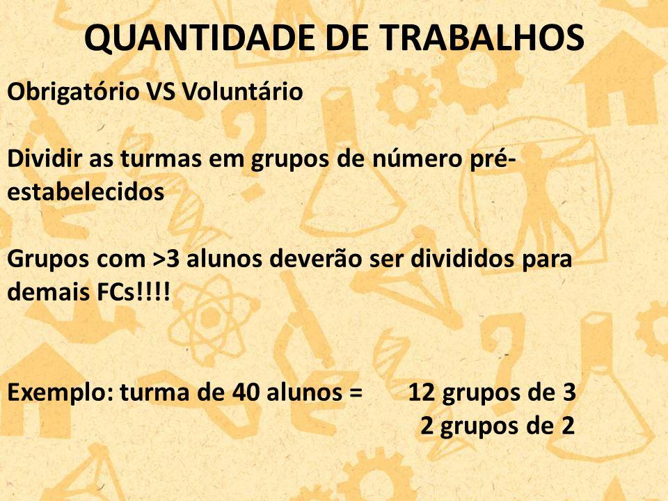 QUANTIDADE DE TRABALHOS Obrigatório VS Voluntário Dividir as turmas em grupos de número pré- estabelecidos Grupos com >3 alunos deverão ser divididos para demais FCs!!!.