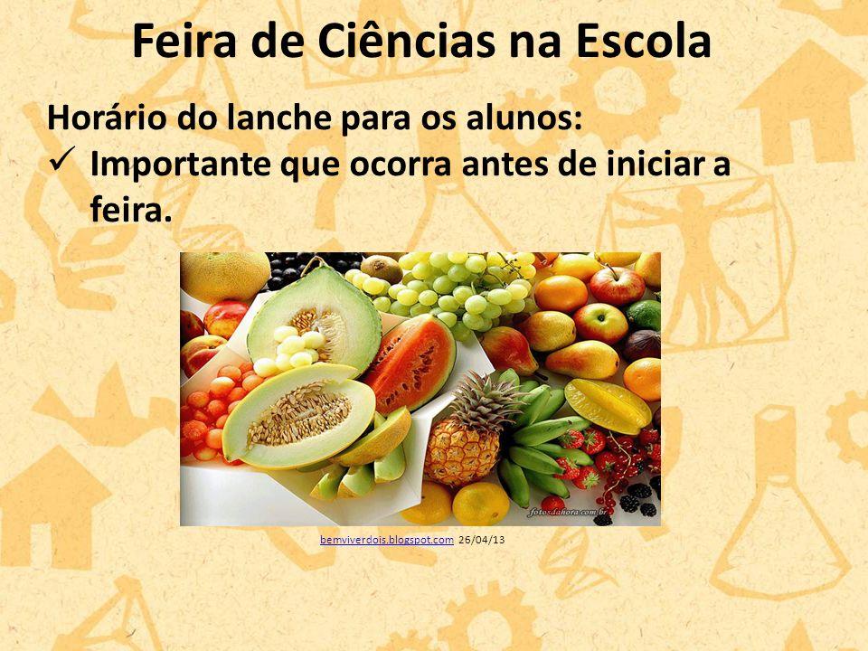 Feira de Ciências na Escola Horário do lanche para os alunos: Importante que ocorra antes de iniciar a feira.