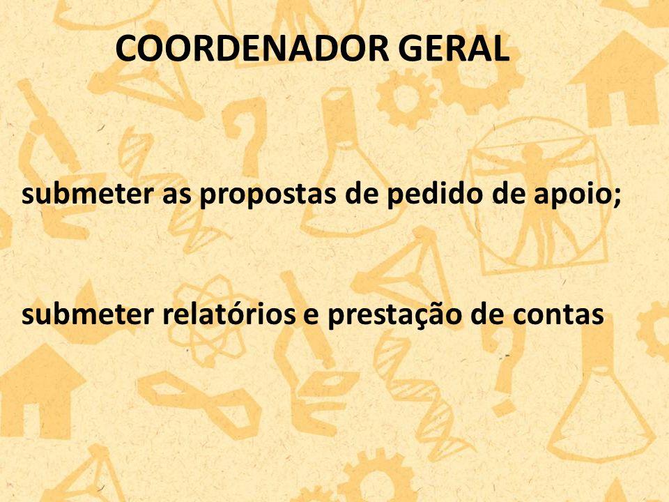 submeter as propostas de pedido de apoio; submeter relatórios e prestação de contas COORDENADOR GERAL