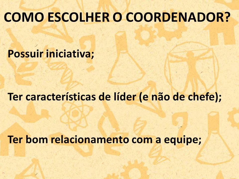 Possuir iniciativa; Ter características de líder (e não de chefe); Ter bom relacionamento com a equipe; COMO ESCOLHER O COORDENADOR?