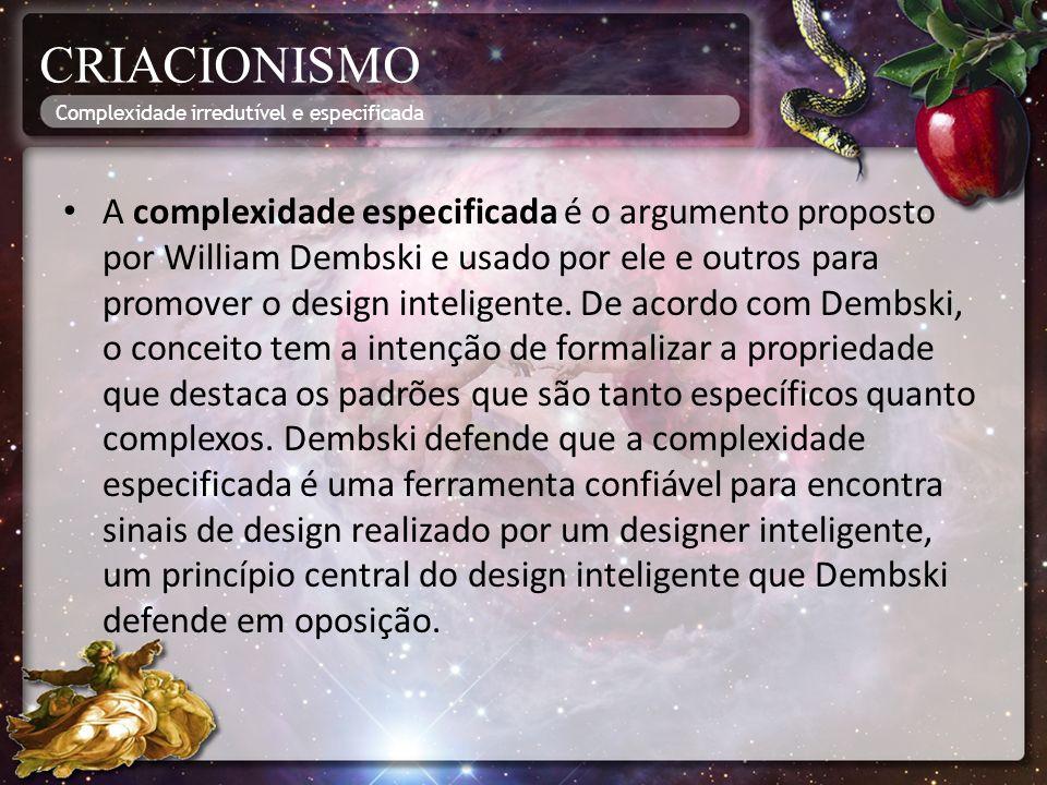 CRIACIONISMO A complexidade especificada é o argumento proposto por William Dembski e usado por ele e outros para promover o design inteligente. De ac