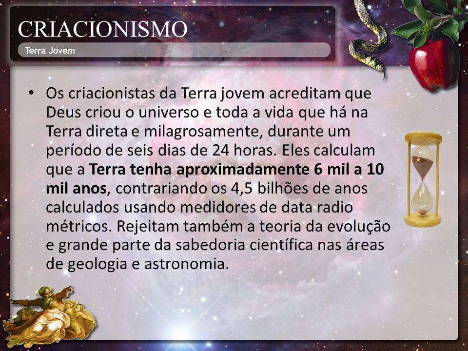 CRIACIONISMO Os criacionistas da Terra jovem acreditam que Deus criou o universo e toda a vida que há na Terra direta e milagrosamente, durante um período de seis dias de 24 horas.