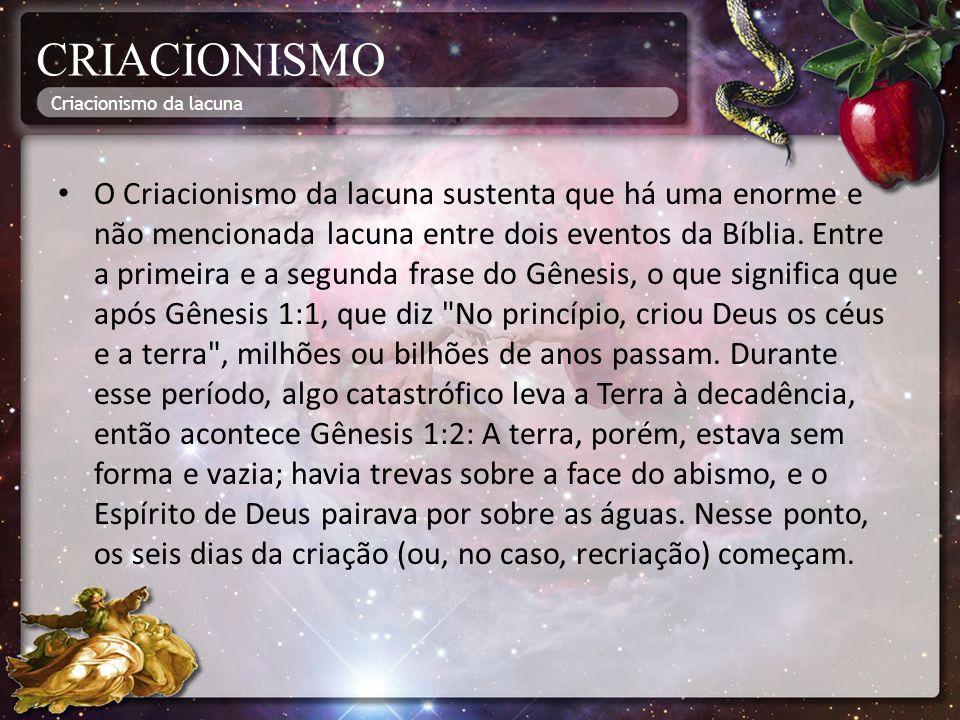 CRIACIONISMO O Criacionismo da lacuna sustenta que há uma enorme e não mencionada lacuna entre dois eventos da Bíblia. Entre a primeira e a segunda fr