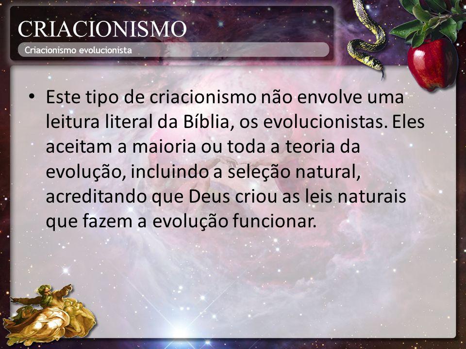 CRIACIONISMO Este tipo de criacionismo não envolve uma leitura literal da Bíblia, os evolucionistas. Eles aceitam a maioria ou toda a teoria da evoluç
