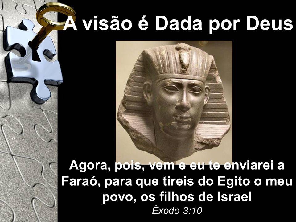 A visão é Dada por Deus Agora, pois, vem e eu te enviarei a Faraó, para que tireis do Egito o meu povo, os filhos de Israel Êxodo 3:10