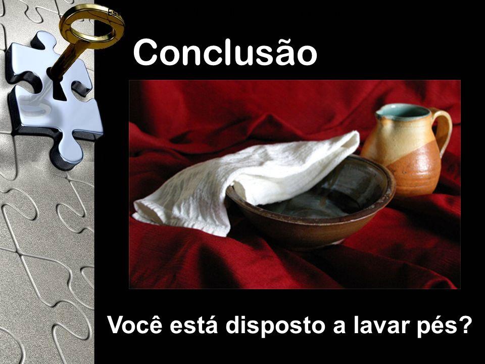 Conclusão Estás dispuesto a lavar los pies de tus compañeros en el Reino de Dios? Você está disposto a lavar pés?