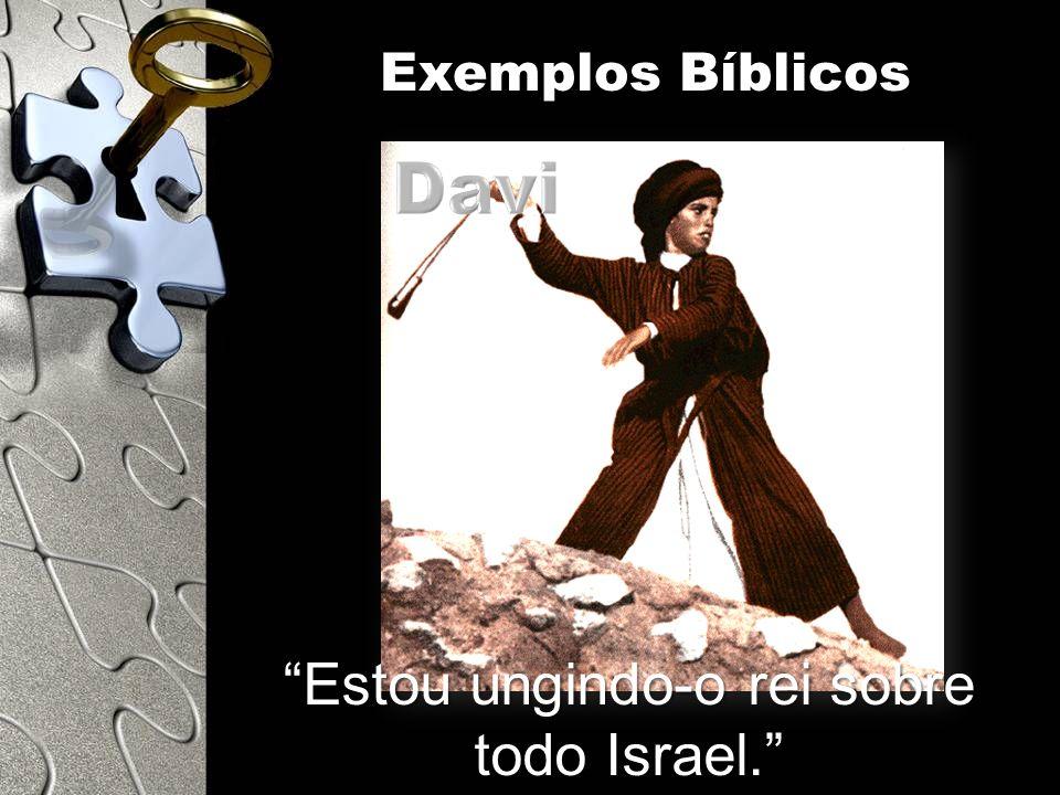 Estou ungindo-o rei sobre todo Israel. Exemplos Bíblicos