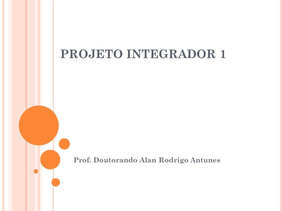 PROJETO INTEGRADOR 1 Prof. Doutorando Alan Rodrigo Antunes