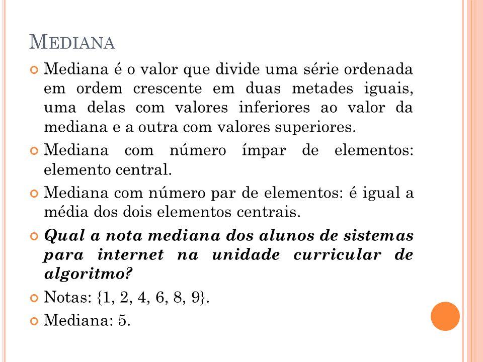 M EDIANA Mediana é o valor que divide uma série ordenada em ordem crescente em duas metades iguais, uma delas com valores inferiores ao valor da media