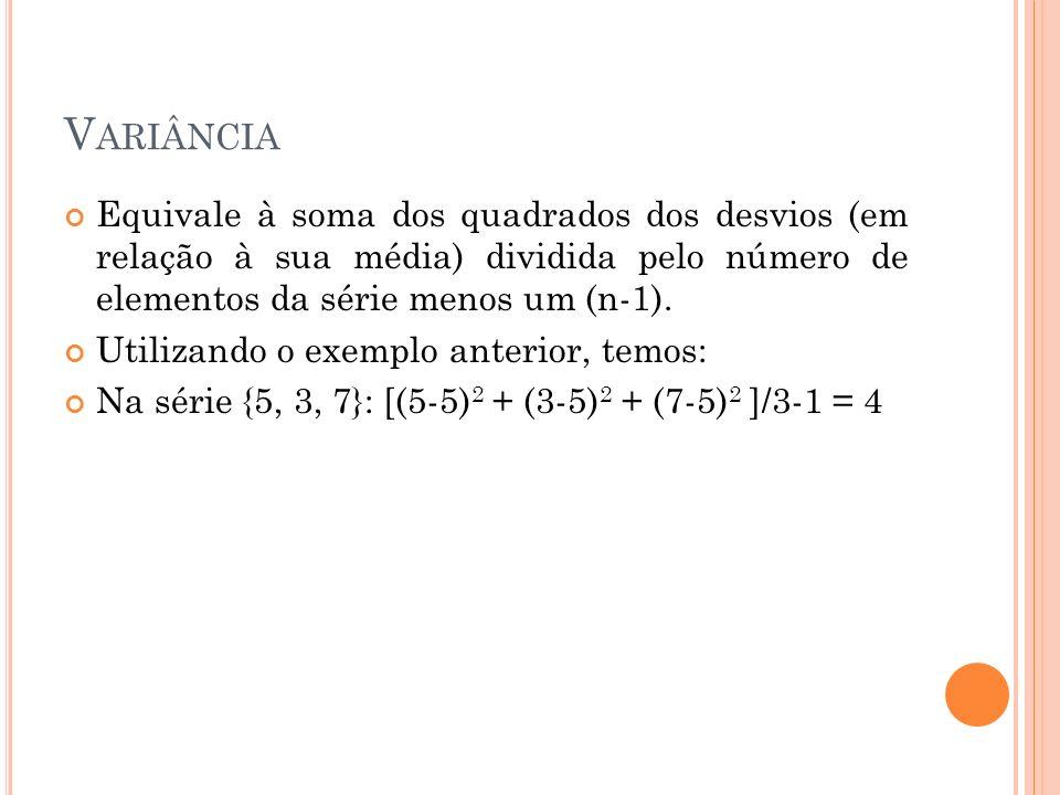 V ARIÂNCIA Equivale à soma dos quadrados dos desvios (em relação à sua média) dividida pelo número de elementos da série menos um (n-1). Utilizando o