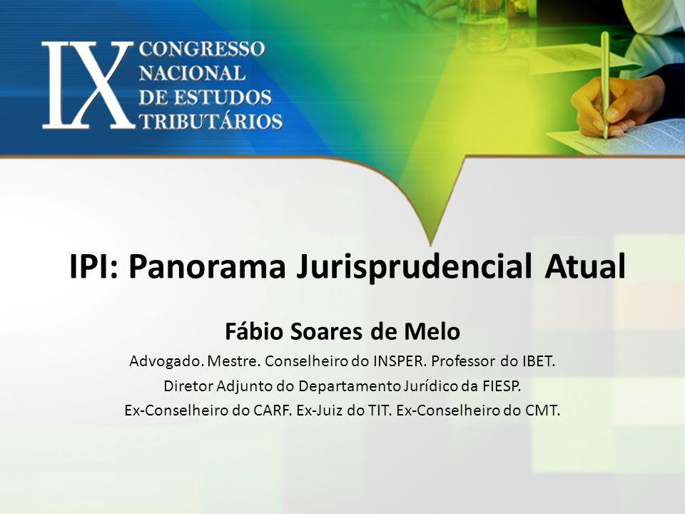 IPI: Panorama Jurisprudencial Atual Fábio Soares de Melo Advogado. Mestre. Conselheiro do INSPER. Professor do IBET. Diretor Adjunto do Departamento J