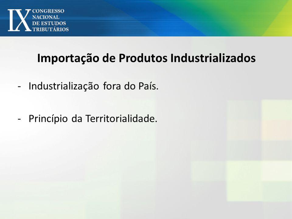 Importação de Produtos Industrializados -Industrialização fora do País. -Princípio da Territorialidade.
