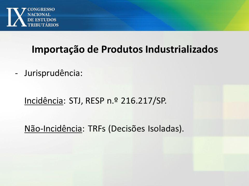 Importação de Produtos Industrializados -Jurisprudência: Incidência: STJ, RESP n.º 216.217/SP. Não-Incidência: TRFs (Decisões Isoladas).