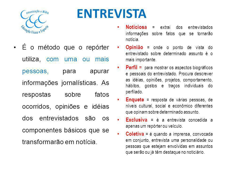 ENTREVISTA É o método que o repórter utiliza, com uma ou mais pessoas, para apurar informações jornalísticas. As respostas sobre fatos ocorridos, opin