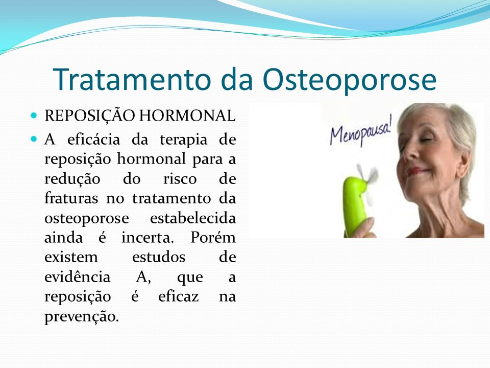 Tratamento da Osteoporose REPOSIÇÃO HORMONAL A eficácia da terapia de reposição hormonal para a redução do risco de fraturas no tratamento da osteoporose estabelecida ainda é incerta.