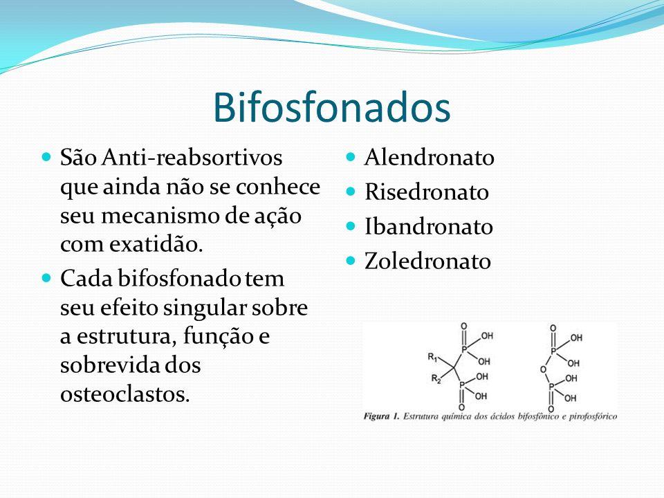 Bifosfonados São Anti-reabsortivos que ainda não se conhece seu mecanismo de ação com exatidão. Cada bifosfonado tem seu efeito singular sobre a estru