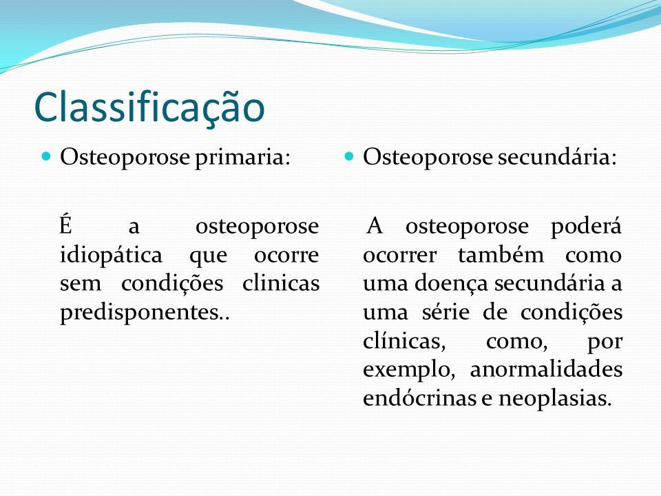 Classificação Osteoporose primaria: É a osteoporose idiopática que ocorre sem condições clinicas predisponentes.. Osteoporose secundária: A osteoporos