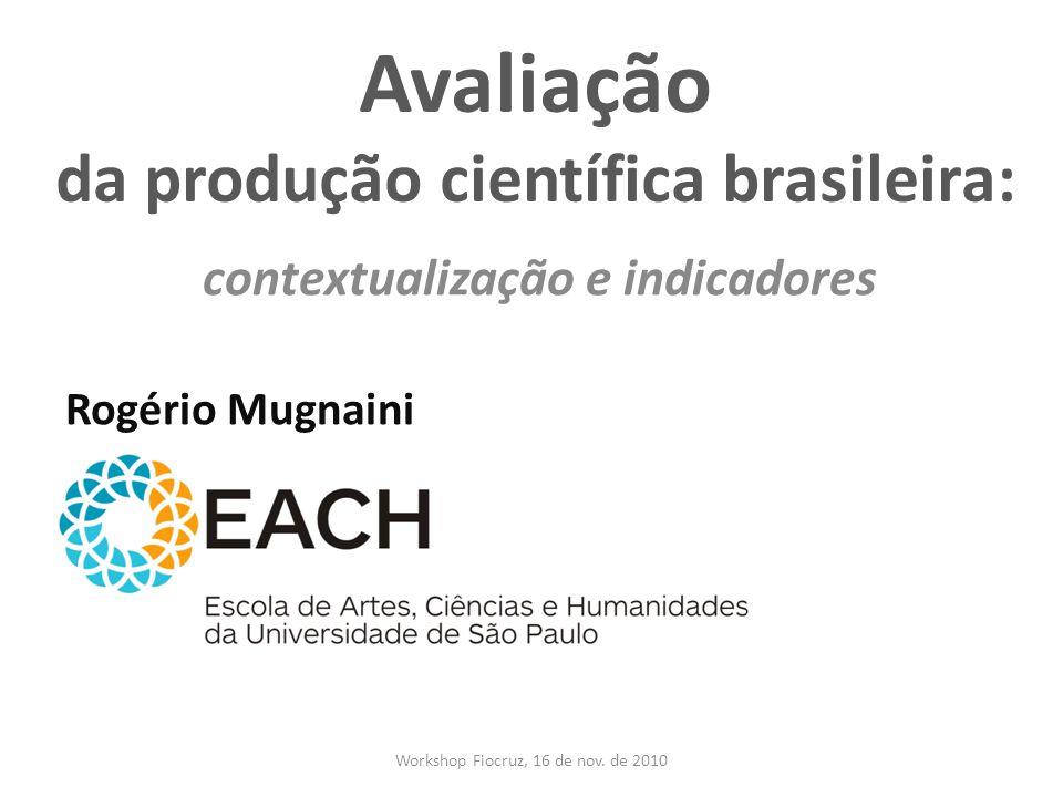 Avaliação da produção científica brasileira: contextualização e indicadores Rogério Mugnaini Workshop Fiocruz, 16 de nov. de 2010