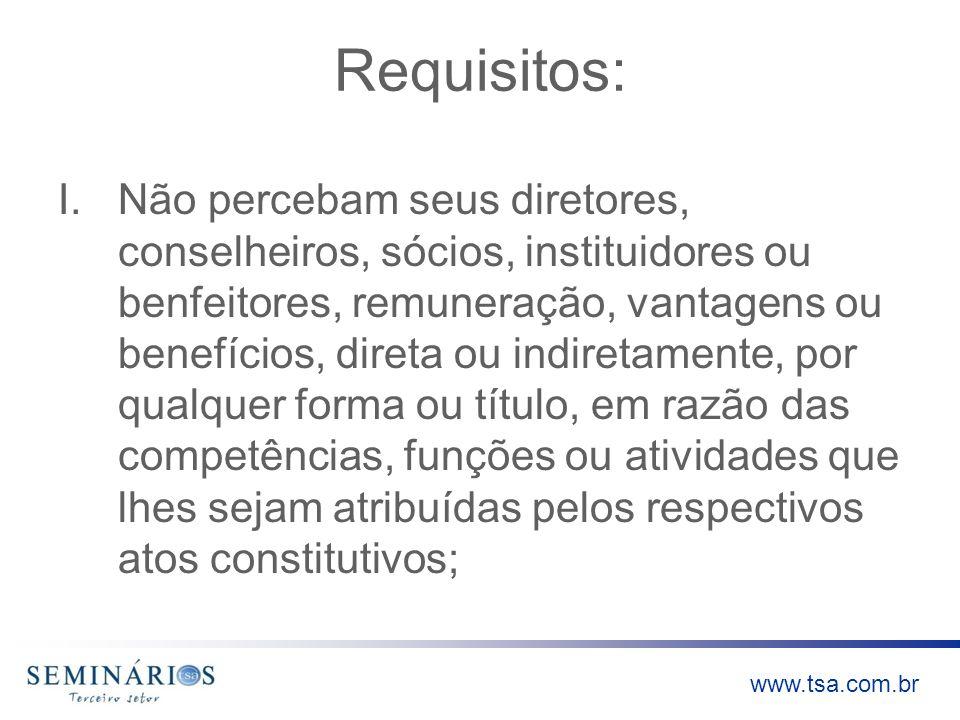 www.tsa.com.br Requisitos: I.Não percebam seus diretores, conselheiros, sócios, instituidores ou benfeitores, remuneração, vantagens ou benefícios, di