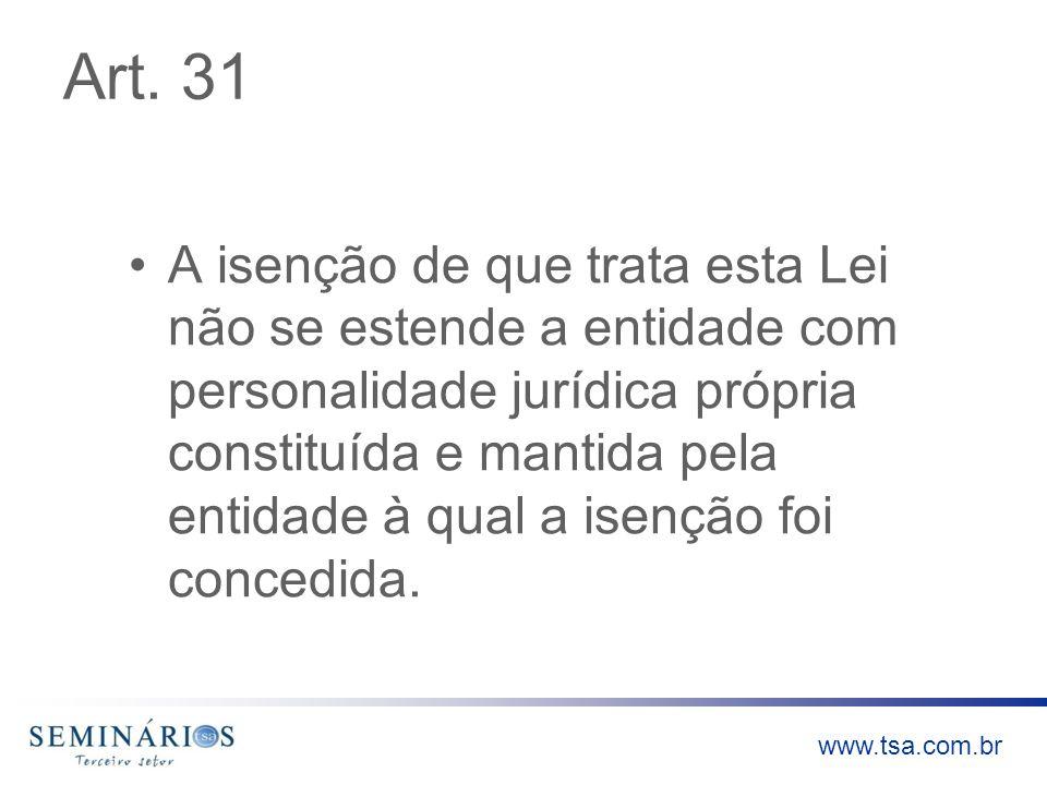 www.tsa.com.br Art. 31 A isenção de que trata esta Lei não se estende a entidade com personalidade jurídica própria constituída e mantida pela entidad