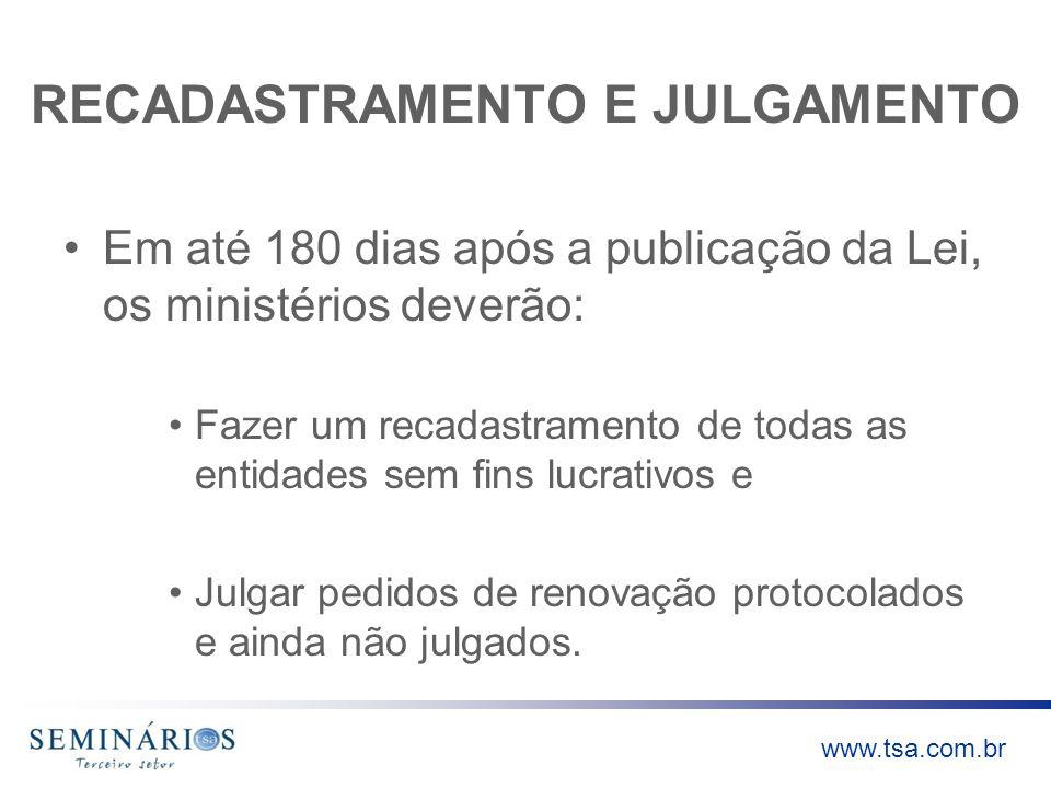 www.tsa.com.br RECADASTRAMENTO E JULGAMENTO Em até 180 dias após a publicação da Lei, os ministérios deverão: Fazer um recadastramento de todas as ent