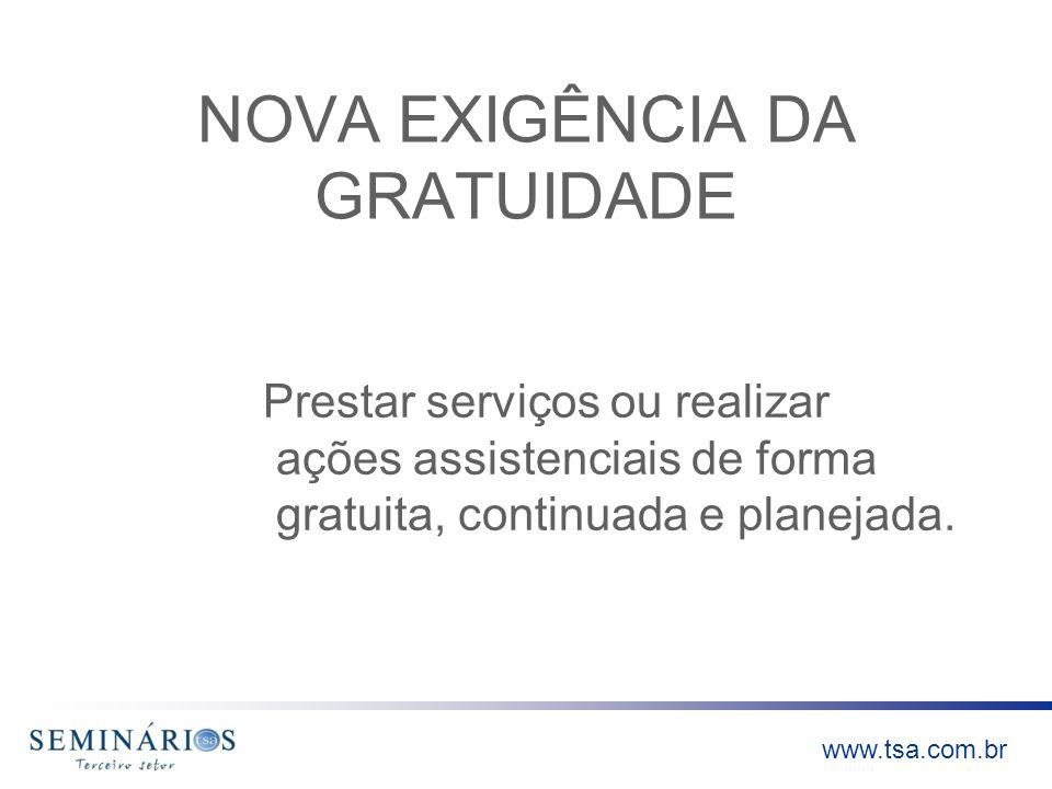 www.tsa.com.br NOVA EXIGÊNCIA DA GRATUIDADE Prestar serviços ou realizar ações assistenciais de forma gratuita, continuada e planejada.