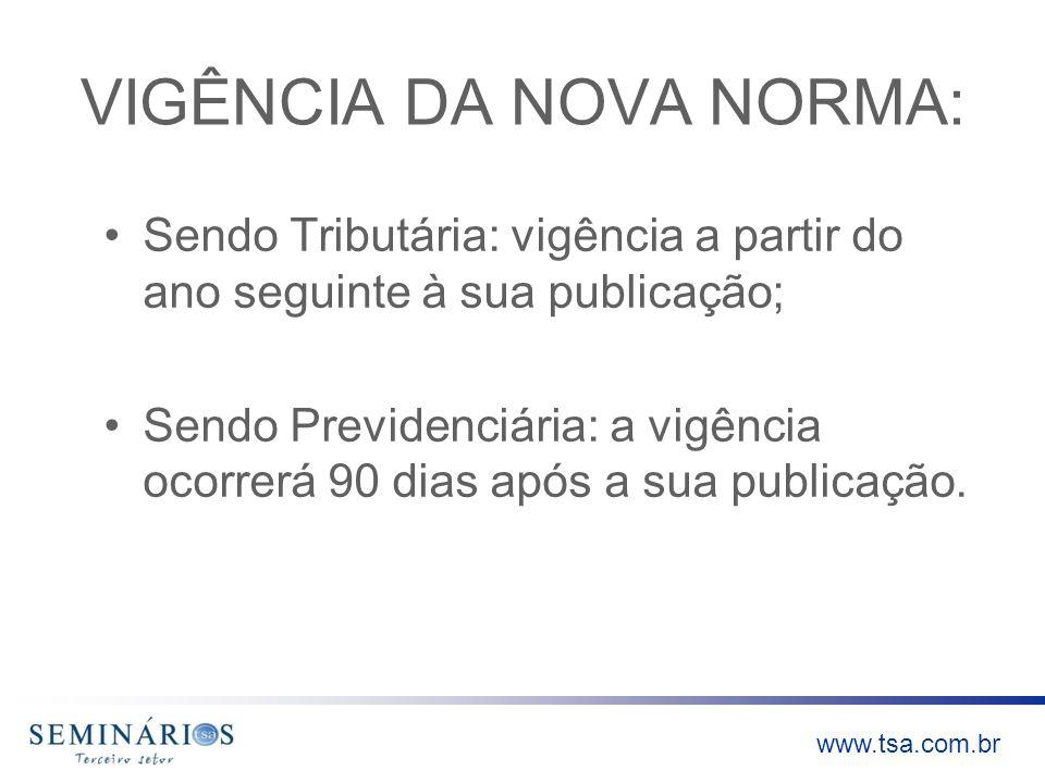 www.tsa.com.br VIGÊNCIA DA NOVA NORMA: Sendo Tributária: vigência a partir do ano seguinte à sua publicação; Sendo Previdenciária: a vigência ocorrerá